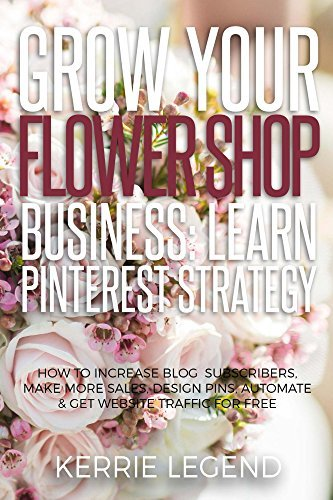 Grow Your Flower Shop Business: Learn Pinterest Marketing: How to Increase Blog Subscribers, Make More Sales, Design Pins, Automate & Get Website Traffic for Free