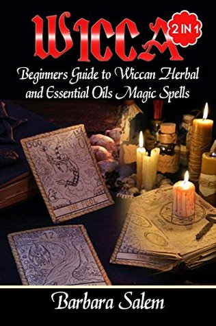 Wicca: Beginners Guide to Wiccan Herbal and Essential Oils Magic Spells (Wiccan, Wicca Books, Wicca Basics, Wicca for Beginners, Wicca Spells, Witchcraft Book 1)