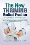 The New Thriving Medical Practice: How to Get Off the Hamster Wheel, Work Smarter (Not Harder), Generate More Revenue and Enjoy Greater Career Satisfaction in the Post-Obamacare Era