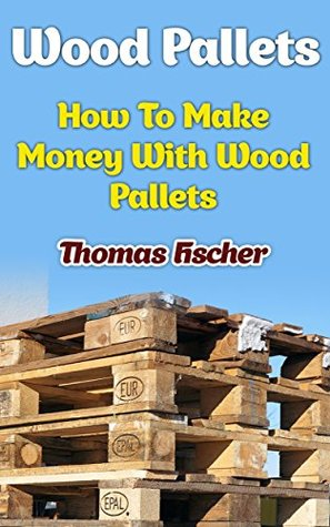 Wood Pallets: How To Make Money With Wood Pallets
