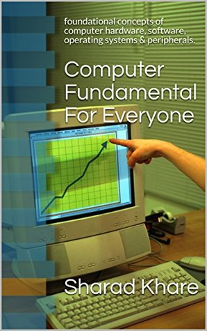 Computer Fundamental For Everyone: foundational concepts of computer hardware, software, operating systems & peripherals.