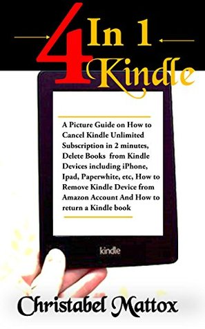 4 In 1 Kindle: A Picture Guide on How to Cancel Kindle Unlimited Subscription, Delete Books from Kindle Devices, How to Remove Kindle Device from Amazon account, How to Return A kindle Book