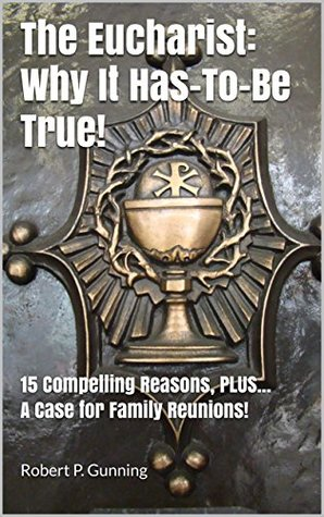 The Eucharist: Why It Has-To-Be True!: 15 Compelling Reasons, PLUS... A Case for Family Reunions!