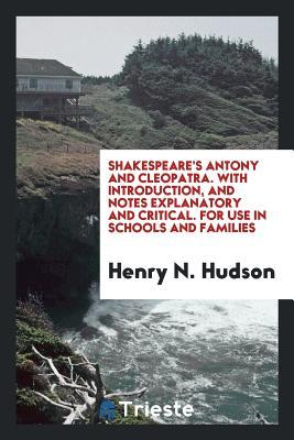 Antony and Cleopatra. with Introduction, and Notes Explanatory and Critical. for Use in Schools and Families