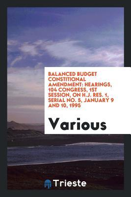 Balanced Budget Constitional Amendment: Hearings, 104 Congress, 1st Session, on H.J. Res. 1, Serial No. 5, January 9 and 10, 1995