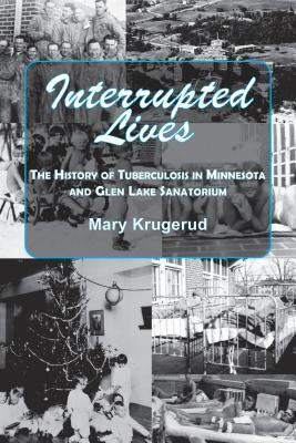 Interrupted Lives: The History of Tuberculosis in Minnesota and Glen Lake Sanatorium