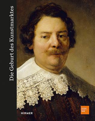Die Geburt Des Kunstmarkts: Rembrandt, Ruisdael, Van Goyen Und Die Kunst Des Goldenen Zeitalters