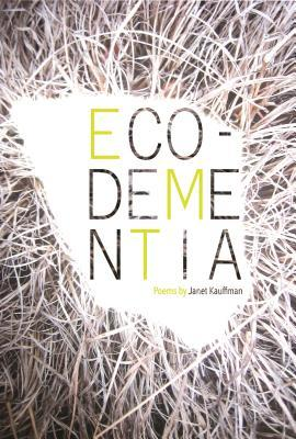 Eco-Dementia by Janet Kauffman