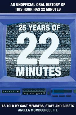 25 Years of 22 Minutes: An Unauthorized Oral History of This Hour Has 22 Minutes, as Told by Cast Members, Staff, and Guests Descargas gratuitas de libros electrónicos google books