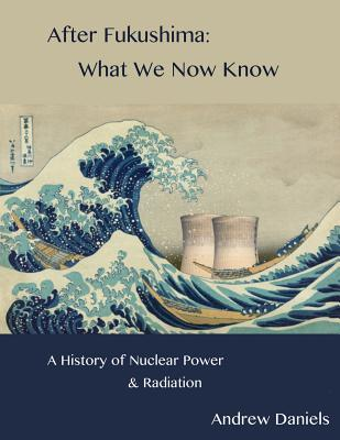 After Fukushima: What We Now Know: A History of Nuclear Power and Radiation