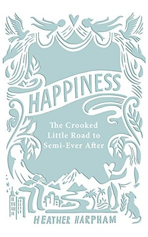 Happiness: The Crooked Little Road to Semi-Ever After
