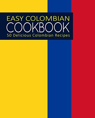 Easy Colombian Cookbook: 50 Delicious Colombian Recipes