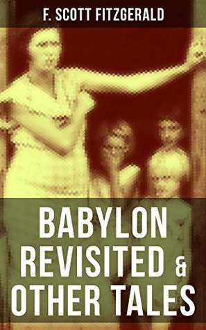 BABYLON REVISITED & OTHER TALES: A Collection of short stories from the author of The Great Gatsby, The Side of Paradise, Tender Is the Night, The Beautiful ... Damned &The Curious Case of Benjamin Button