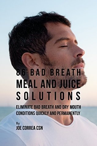 86 Bad Breath Meal and Juice Solutions: Eliminate Bad Breath and Dry Mouth Conditions Quickly and Permanently