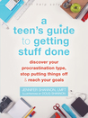 A Teen's Guide to Getting Stuff: Done Discover Your Procrastination Type, Stop Putting Things Off, and Reach Your Goals