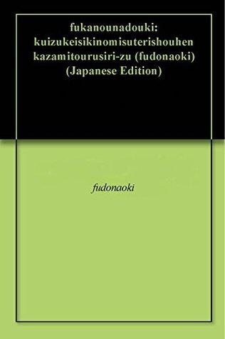 fukanounadouki: kuizukeisikinomisuterishouhen kazamitourusiri-zu