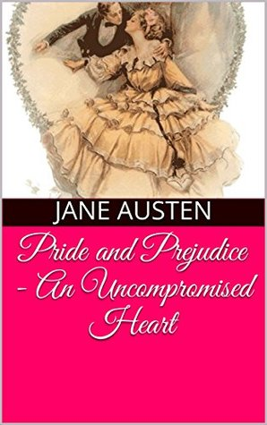 Pride and Prejudice: An Uncompromised Heart