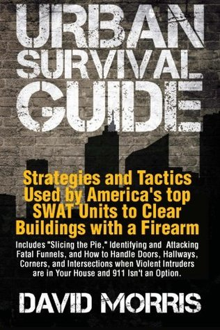 Urban Survival Guide Strategies and Tactics Used by America's top SWAT Units to Clear Buildings with a Firearm