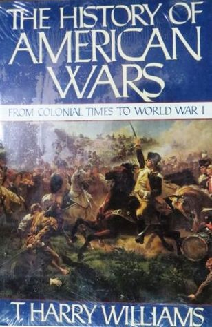 The History of American Wars from Colonial Times to World War I by T. Harry Williams