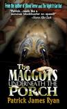 The Maggots Underneath The Porch by Patrick James Ryan