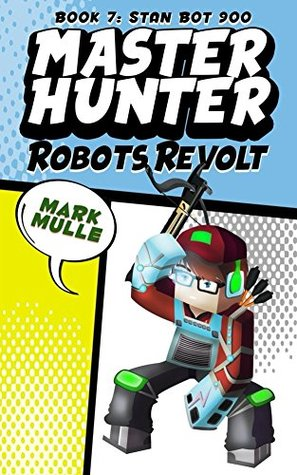 Master Hunter: Robots Revolt (Book 7): Stan Bot 9000 (An Unofficial Minecraft Diary Book for Kids Ages 9 - 12 (Preteen) (The Master Hunter and His Witty Ocelot)