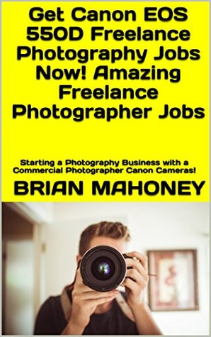 Get Canon EOS 550D Freelance Photography Jobs Now! Amazing Freelance Photographer Jobs: Starting a Photography Business with a Commercial Photographer Canon Cameras!