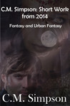C.M. Simpson: Short Works from 2014, Volume 3: Fantasy  Urban Fantasy