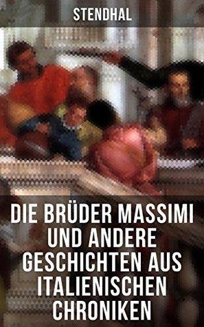 Die Brüder Massimi und andere Geschichten aus italienischen Chroniken: Vanina Vanini + Der Herzog von Savelli + Die Nonnen von Bologna + Die Brüder Missori ... und andere Erzählungen