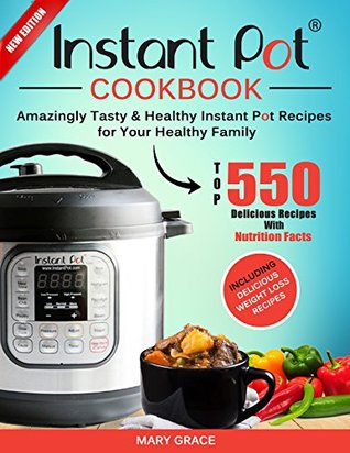 Instant Pot Cookbook: Top 550 Amazingly Tasty & Healthy Instant Pot Recipes for Your Healthy Family. (With Nutrition Facts) Including Delicious Weight Loss Recipes.