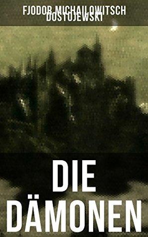 Die Dämonen: Die Besessenen: Dostojewskis letzte anti-nihilistische Arbeit