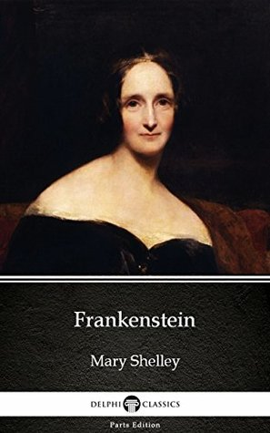 Frankenstein (1818 version) by Mary Shelley - Delphi Classics (Illustrated) (Delphi Parts Edition (Mary Shelley))