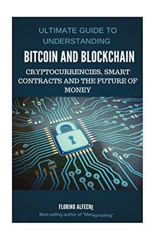 Bitcoin: Bitcoin and Blockchain: Bitcoin and Blockchain: Ultimate guide to understanding blockchain, bitcoin, cryptocurrencies, smart contracts and the future of money.