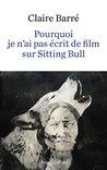 Pourquoi je n'ai pas écrit de film sur Sitting Bull by Claire Barré