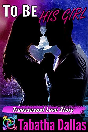 To Be His Girl (Romantic Transgender Fiction Male to Female): Transsexual Love Story