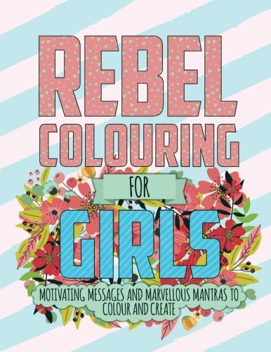 Rebel Colouring for Girls: Motivating Messages & Marvellous Mantras to Colour & Create