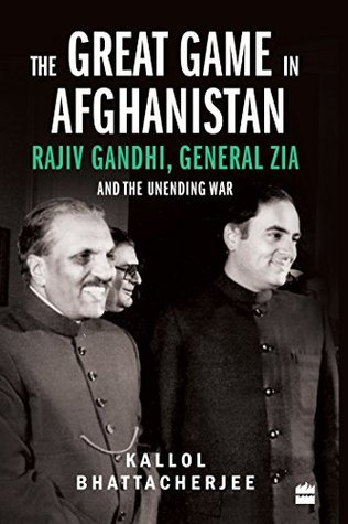 The Great Game in Afghanistan: Rajiv Gandhi, General Zia and the Unending War
