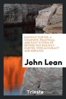 Railway Curves: A Complete, Practical, and Easy System of Setting Out Railway Curves, with Accuracy and Dispatch