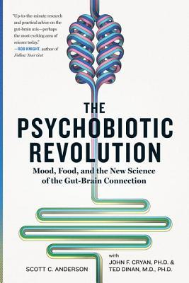 The Psychobiotic Revolution: Mood, Food, and the New Science of the Gut-Brain Connection par Scott C. Anderson, John F. Cryan, Ted Dinan
