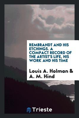Rembrandt and His Etchings. a Compact Record of the Artist's Life, His Work and His Time
