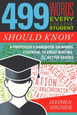 499 Words Every College Student Should Know: A Professor's Handbook on Words Essential to Great Writing and Better Grades