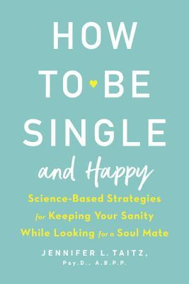 How to Be Single and Happy: Science-Based Strategies for Keeping Your Sanity While Looking for a Soul Mate