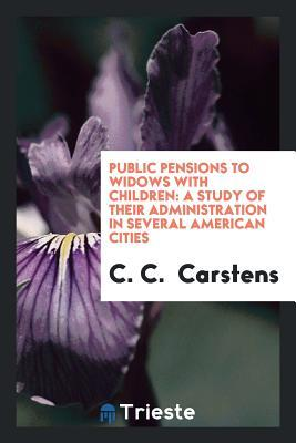 Public Pensions to Widows with Children: A Study of Their Administration in Several American Cities