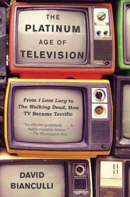 The Platinum Age of Television: From I Love Lucy to the Walking Dead, How TV Became Terrific por David Bianculli