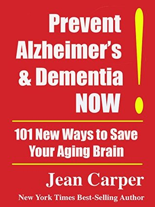 Prevent Alzheimer's & Dementia NOW!: 101 New Ways to Save Your Aging Brain