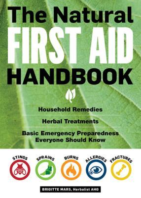 The Natural First Aid Handbook: Household Remedies, Herbal Treatments, Basic Emergency Preparedness Everyone Should Know