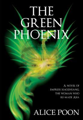 The Green Phoenix: A Novel of Empress Xiaozhuang, the Woman Who Re-Made Asia