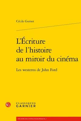 L'Ecriture de L'Histoire Au Miroir Du Cinema: Les Westerns de John Ford par Cecile Gornet