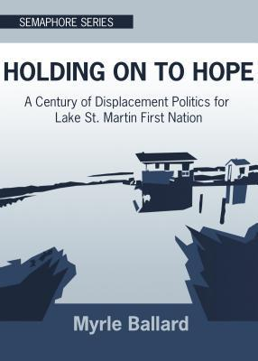Holding on to Hope: A Century of Displacement Politics for Lake St. Martin First Nation
