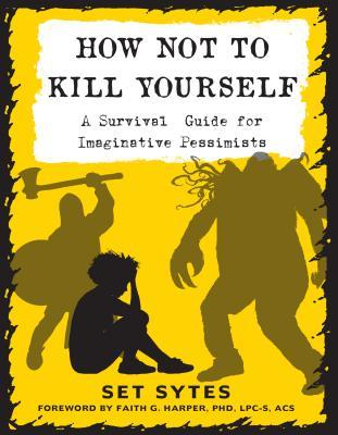 How Not to Kill Yourself: A Survival Guide for Imaginative Pessimists