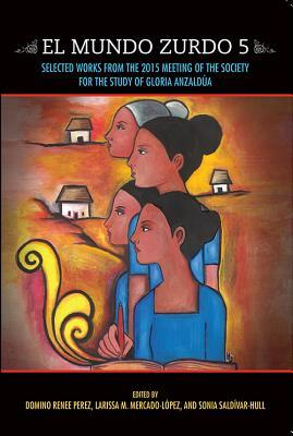 El Mundo Zurdo 5: Selected Works from the 2015 Meeting of the Society for the Study of Gloria Anzaldua